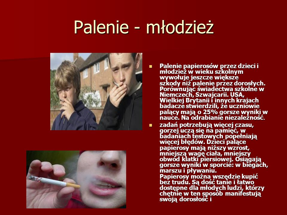 Palenie - młodzież Palenie papierosów przez dzieci i młodzież w wieku szkolnym wywołuje jeszcze większe szkody niż palenie przez dorosłych.