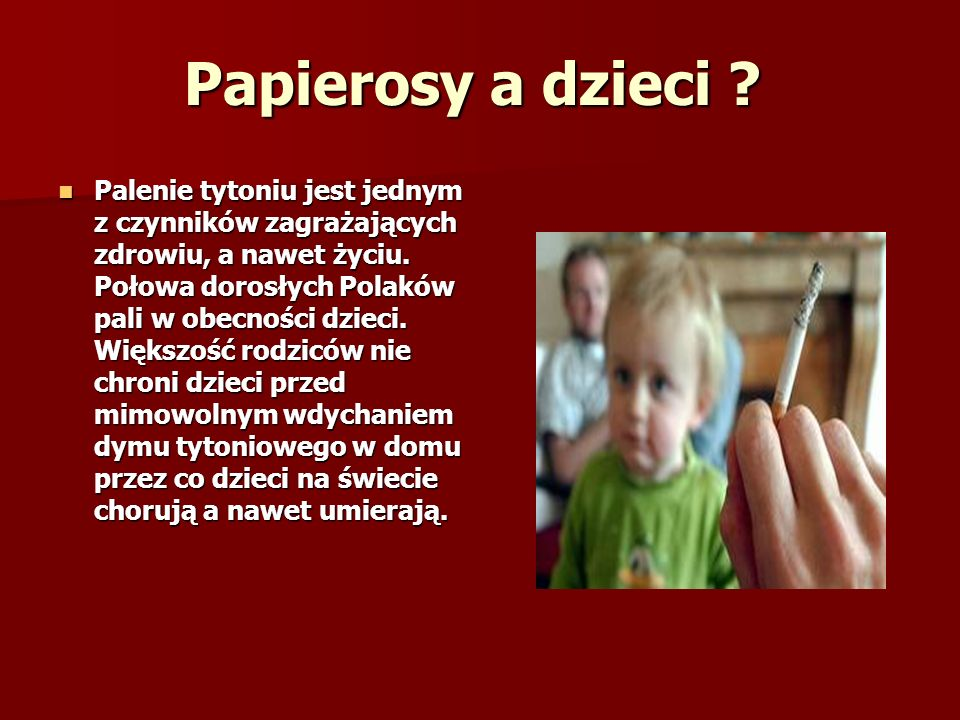 Papierosy a dzieci .Palenie tytoniu jest jednym z czynników zagrażających zdrowiu, a nawet życiu.