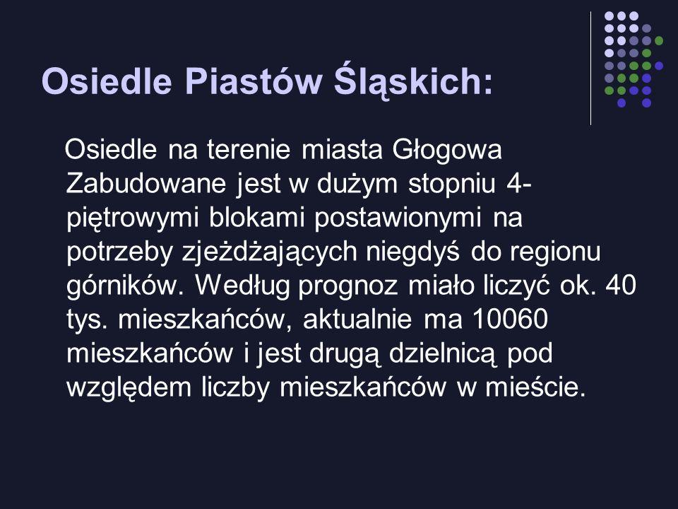 Osiedle Piastów Śląskich: Osiedle na terenie miasta Głogowa Zabudowane jest w dużym stopniu 4- piętrowymi blokami postawionymi na potrzeby zjeżdżających niegdyś do regionu górników.