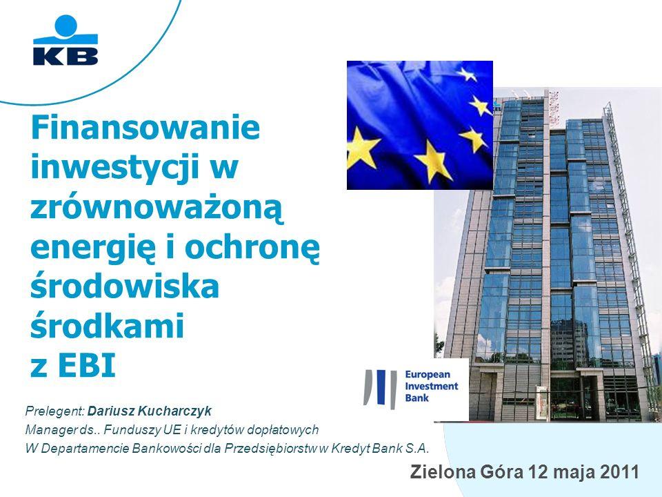 Zielona Góra 12 maja 2011 Finansowanie inwestycji w zrównoważoną energię i ochronę środowiska środkami z EBI Prelegent: Dariusz Kucharczyk Manager ds..