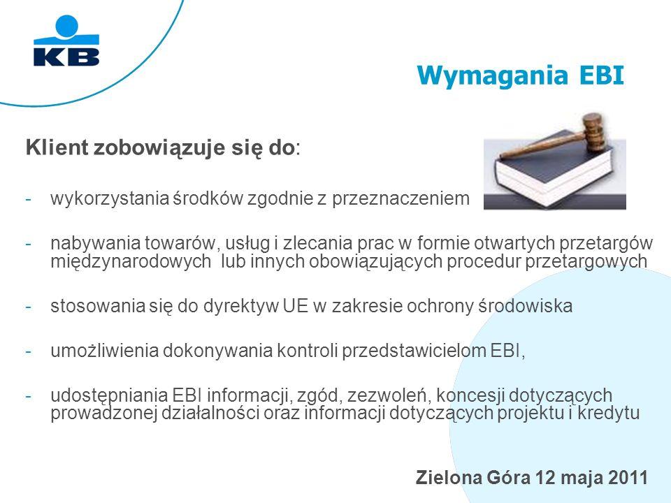 Zielona Góra 12 maja 2011 Wymagania EBI Klient zobowiązuje się do: -wykorzystania środków zgodnie z przeznaczeniem -nabywania towarów, usług i zlecania prac w formie otwartych przetargów międzynarodowych lub innych obowiązujących procedur przetargowych -stosowania się do dyrektyw UE w zakresie ochrony środowiska -umożliwienia dokonywania kontroli przedstawicielom EBI, -udostępniania EBI informacji, zgód, zezwoleń, koncesji dotyczących prowadzonej działalności oraz informacji dotyczących projektu i kredytu