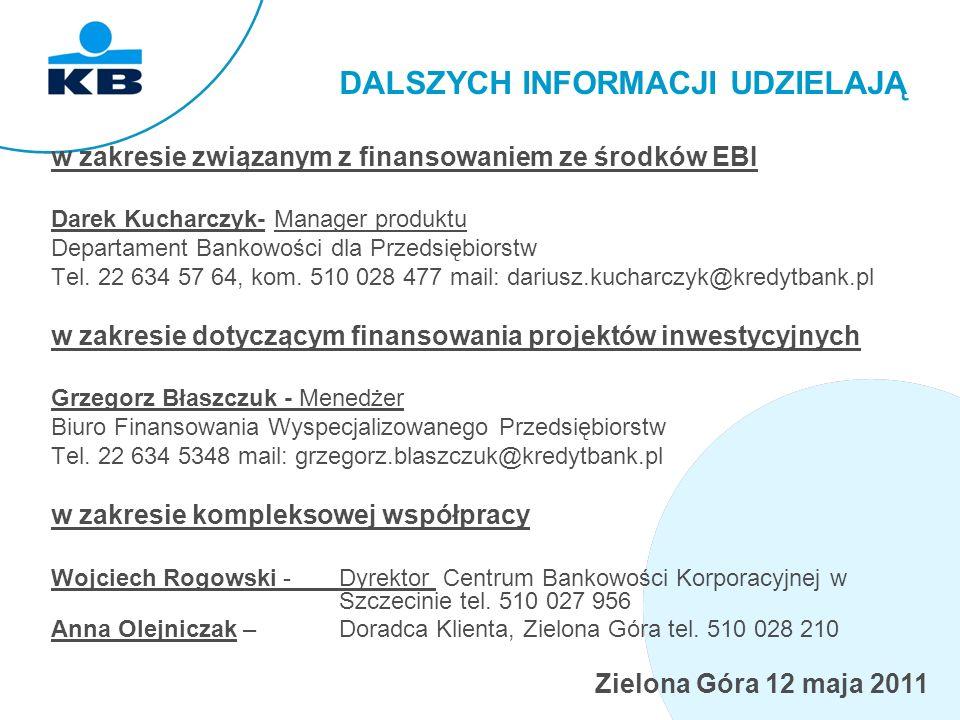 Zielona Góra 12 maja 2011 DALSZYCH INFORMACJI UDZIELAJĄ w zakresie związanym z finansowaniem ze środków EBI Darek Kucharczyk- Manager produktu Departament Bankowości dla Przedsiębiorstw Tel.
