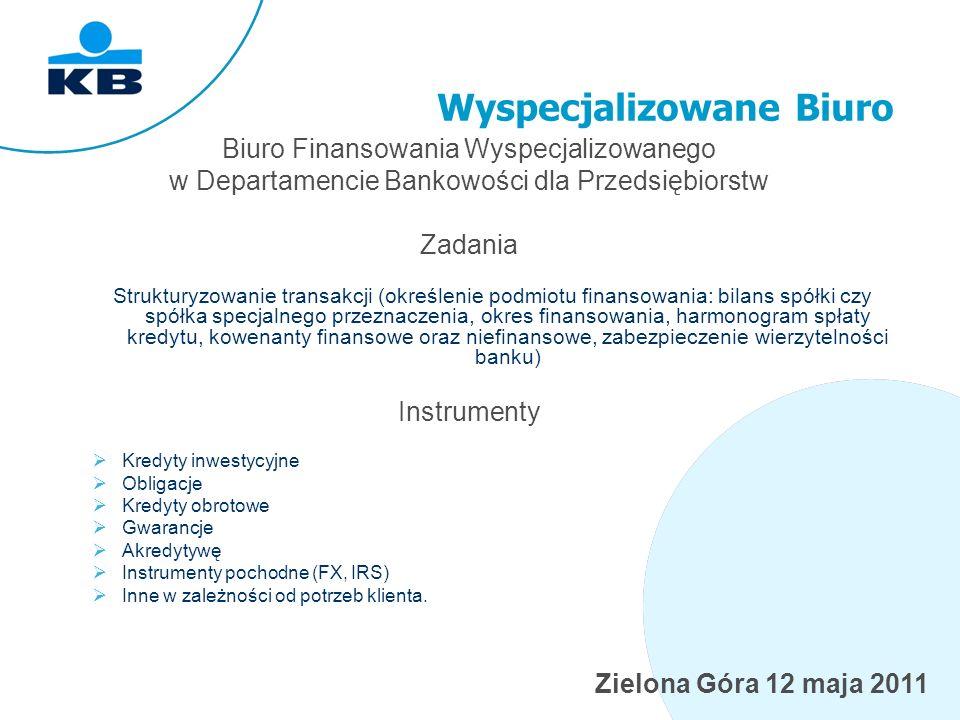 Zielona Góra 12 maja 2011 Wyspecjalizowane Biuro Biuro Finansowania Wyspecjalizowanego w Departamencie Bankowości dla Przedsiębiorstw Zadania Strukturyzowanie transakcji (określenie podmiotu finansowania: bilans spółki czy spółka specjalnego przeznaczenia, okres finansowania, harmonogram spłaty kredytu, kowenanty finansowe oraz niefinansowe, zabezpieczenie wierzytelności banku) Instrumenty Kredyty inwestycyjne Obligacje Kredyty obrotowe Gwarancje Akredytywę Instrumenty pochodne (FX, IRS) Inne w zależności od potrzeb klienta.