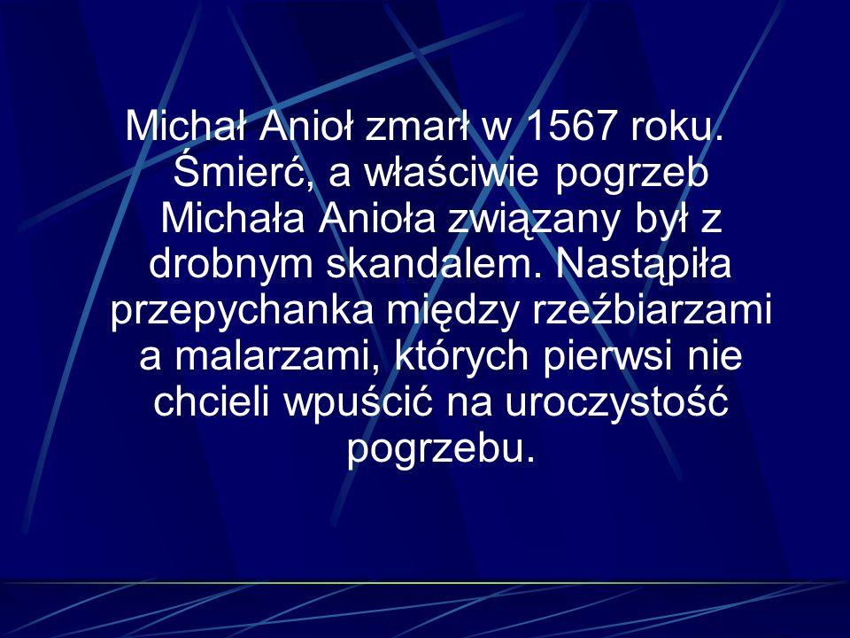 Michał Anioł zmarł w 1567 roku. Śmierć, a właściwie pogrzeb Michała Anioła związany był z drobnym skandalem. Nastąpiła przepychanka między rzeźbiarzam