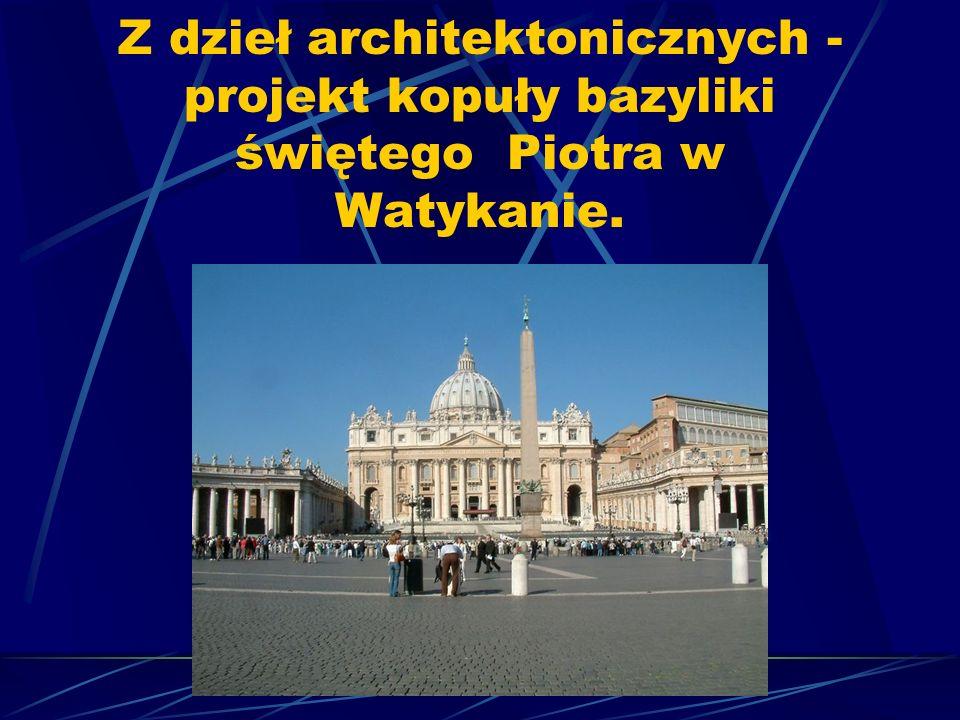 Z dzieł architektonicznych - projekt kopuły bazyliki świętego Piotra w Watykanie.