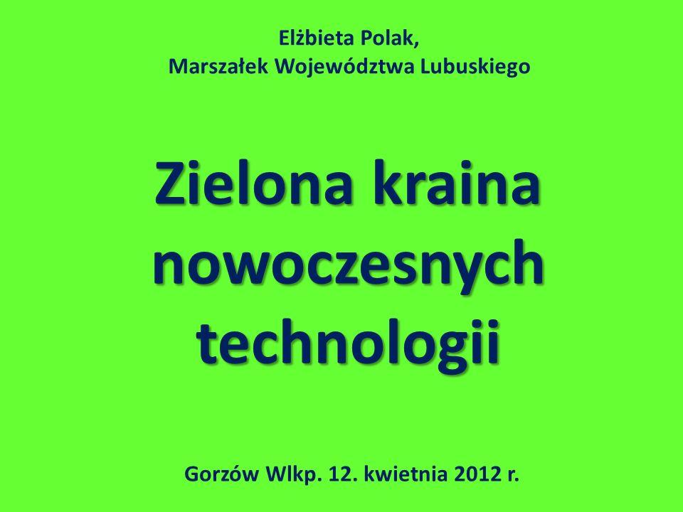 Zielona kraina nowoczesnych technologii Gorzów Wlkp. 12. kwietnia 2012 r. Elżbieta Polak, Marszałek Województwa Lubuskiego
