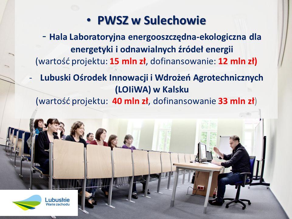 PWSZ w Sulechowie PWSZ w Sulechowie - Hala Laboratoryjna energooszczędna-ekologiczna dla energetyki i odnawialnych źródeł energii (wartość projektu: 15 mln zł, dofinansowanie: 12 mln zł) -Lubuski Ośrodek Innowacji i Wdrożeń Agrotechnicznych (LOIiWA) w Kalsku (wartość projektu: 40 mln zł, dofinansowanie 33 mln zł)