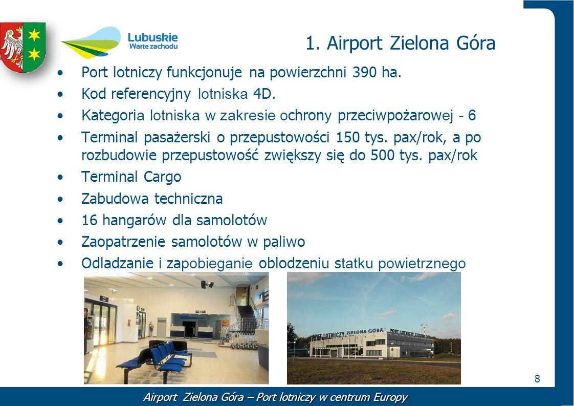 8 1. Airport Zielona Góra Airport Zielona Góra – Port lotniczy w centrum Europy Port lotniczy funkcjonuje na powierzchni 390 ha. Kod referencyjny lotn