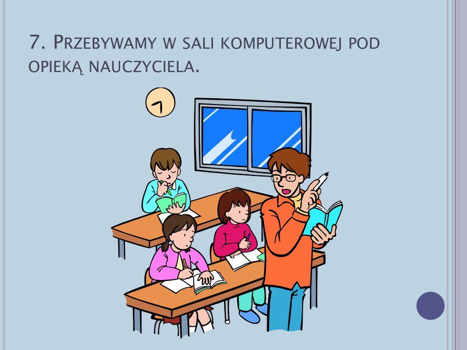 7. P RZEBYWAMY W SALI KOMPUTEROWEJ POD OPIEK Ą NAUCZYCIELA.