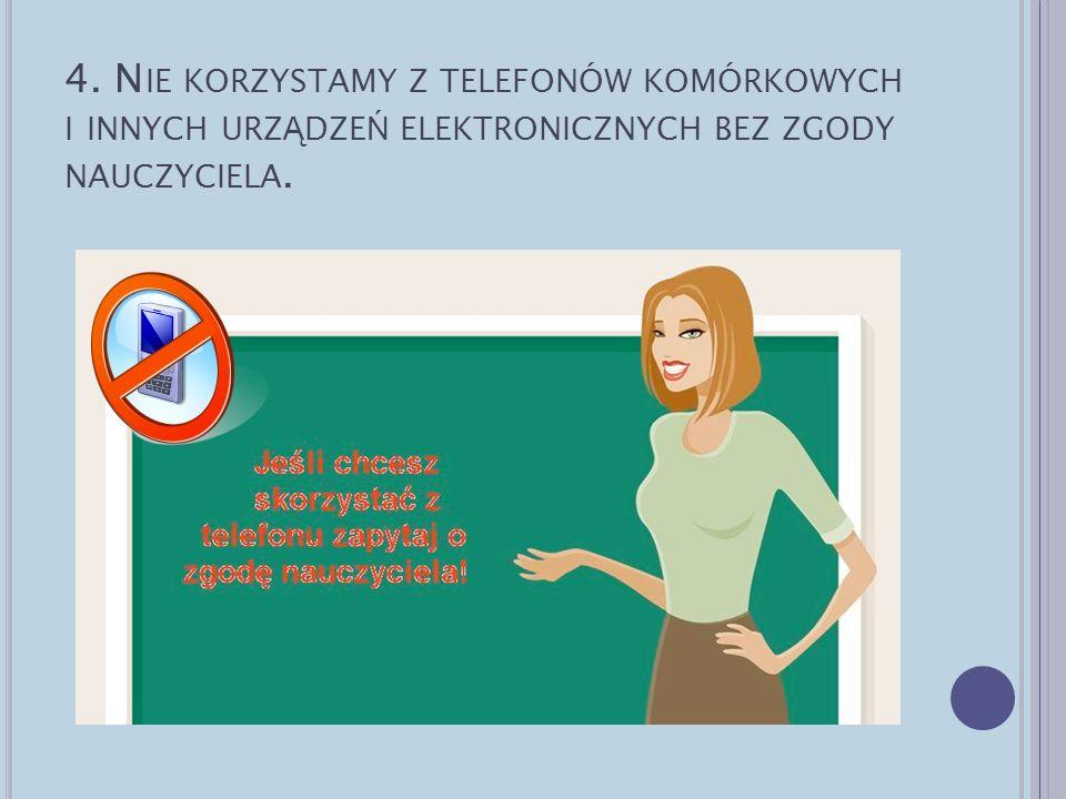 4. N IE KORZYSTAMY Z TELEFONÓW KOMÓRKOWYCH I INNYCH URZ Ą DZE Ń ELEKTRONICZNYCH BEZ ZGODY NAUCZYCIELA.