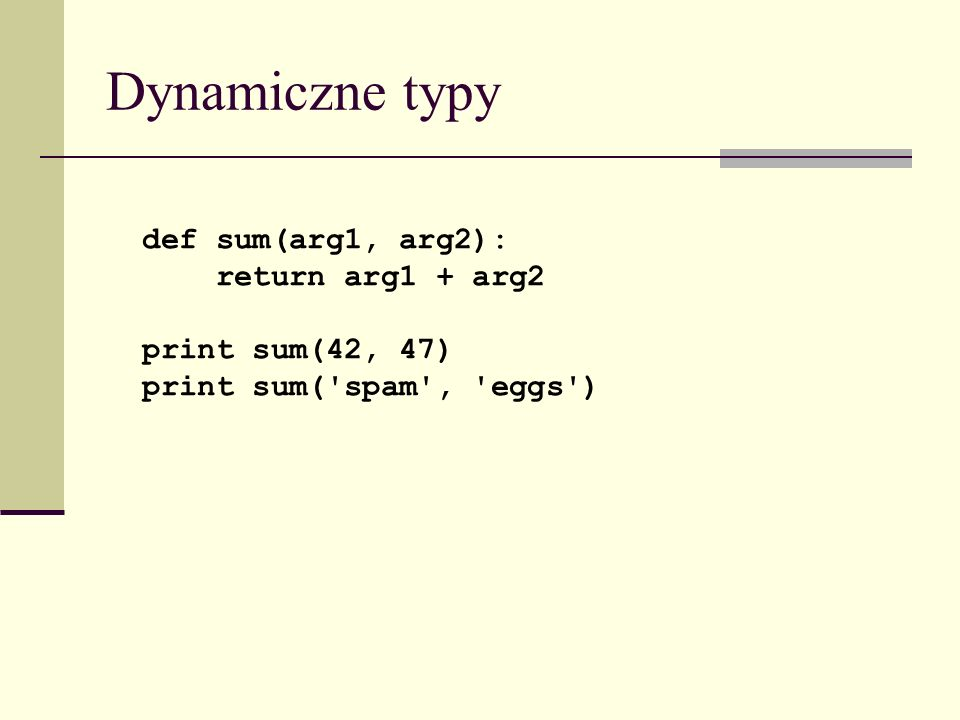 Dynamiczne typy def sum(arg1, arg2): return arg1 + arg2 print sum(42, 47) print sum( spam , eggs )