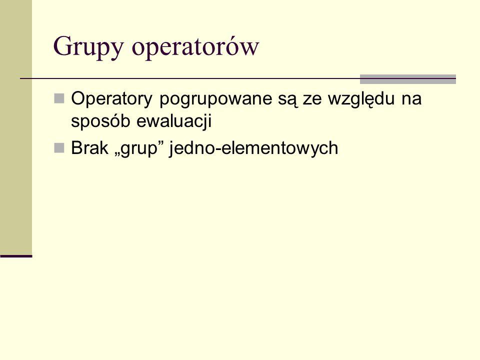 Grupy operatorów Operatory pogrupowane są ze względu na sposób ewaluacji Brak grup jedno-elementowych