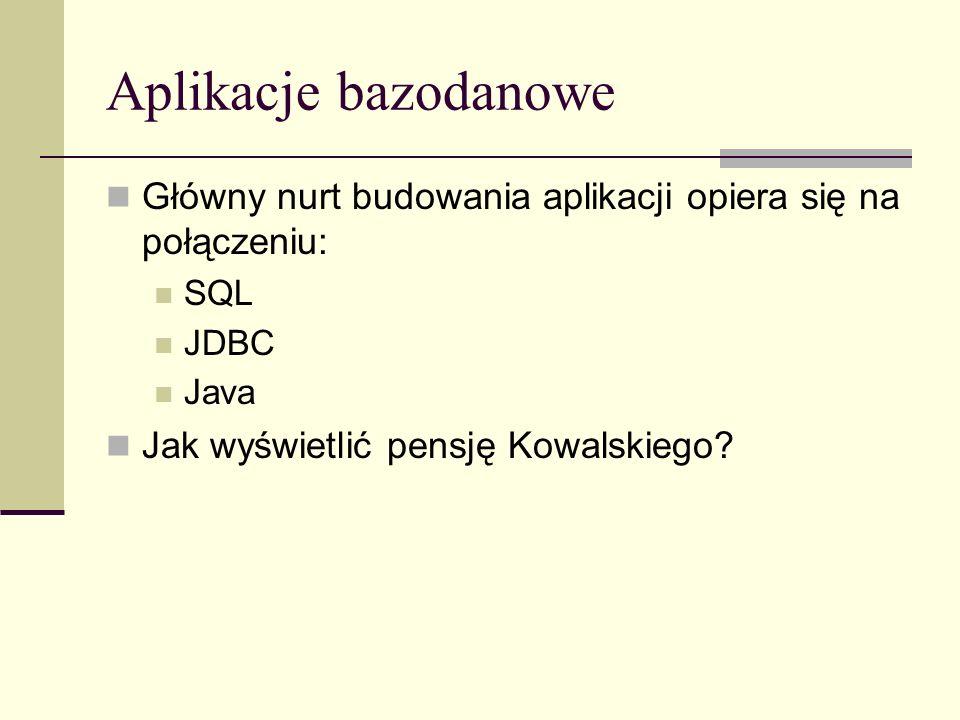 Aplikacje bazodanowe Główny nurt budowania aplikacji opiera się na połączeniu: SQL JDBC Java Jak wyświetlić pensję Kowalskiego