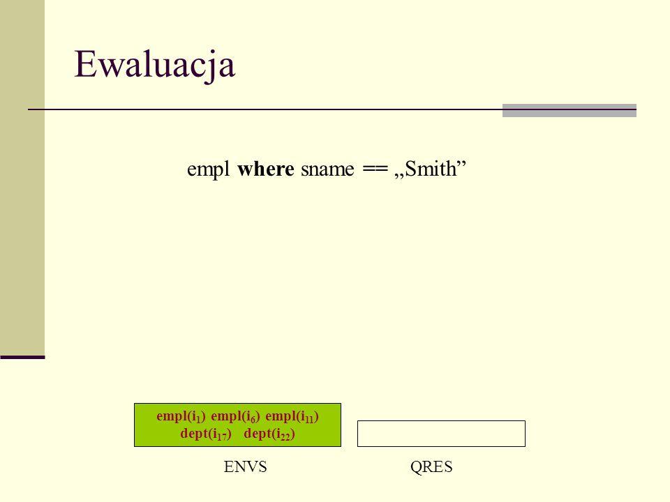 Ewaluacja empl(i 1 ) empl(i 6 ) empl(i 11 ) dept(i 17 ) dept(i 22 ) ENVSQRES empl where sname == Smith