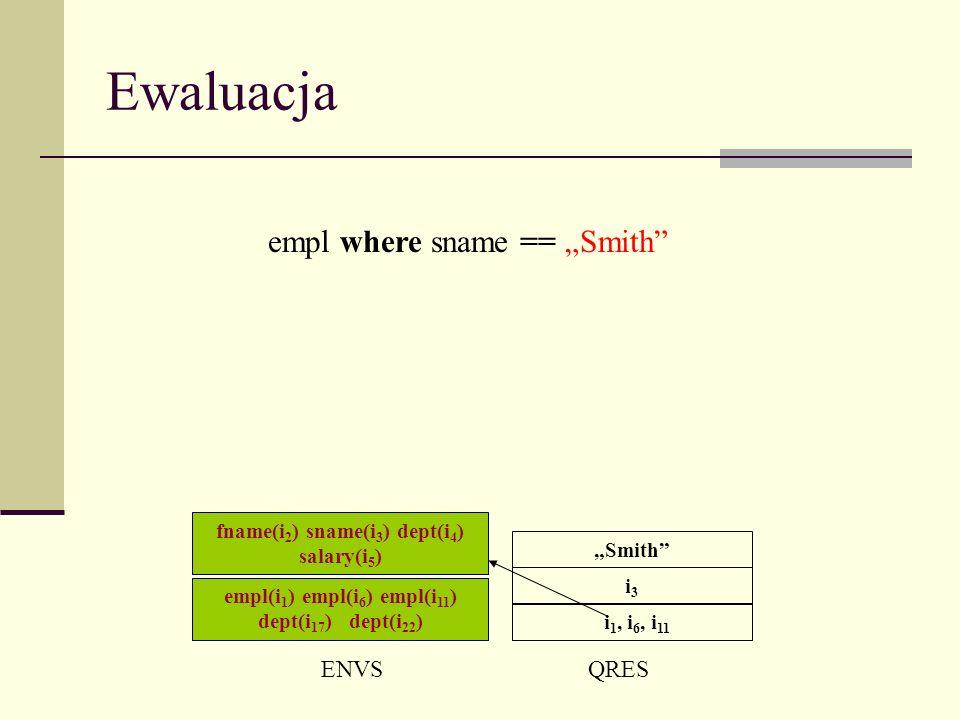 Ewaluacja ENVSQRES i 1, i 6, i 11 empl where sname == Smith i3i3 Smith empl(i 1 ) empl(i 6 ) empl(i 11 ) dept(i 17 ) dept(i 22 ) fname(i 2 ) sname(i 3 ) dept(i 4 ) salary(i 5 )