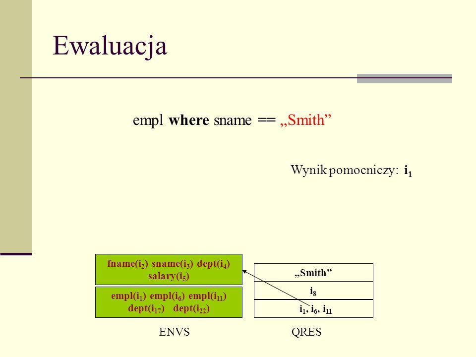 Ewaluacja ENVSQRES i 1, i 6, i 11 empl where sname == Smith i8i8 Smith Wynik pomocniczy: i 1 empl(i 1 ) empl(i 6 ) empl(i 11 ) dept(i 17 ) dept(i 22 ) fname(i 2 ) sname(i 3 ) dept(i 4 ) salary(i 5 )
