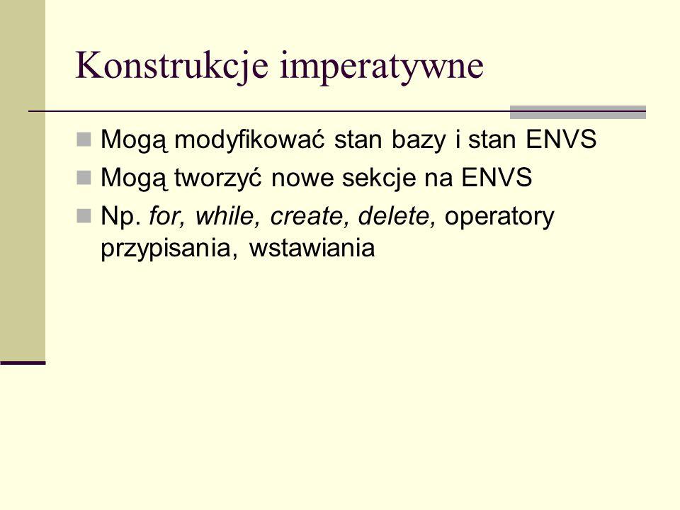 Konstrukcje imperatywne Mogą modyfikować stan bazy i stan ENVS Mogą tworzyć nowe sekcje na ENVS Np.