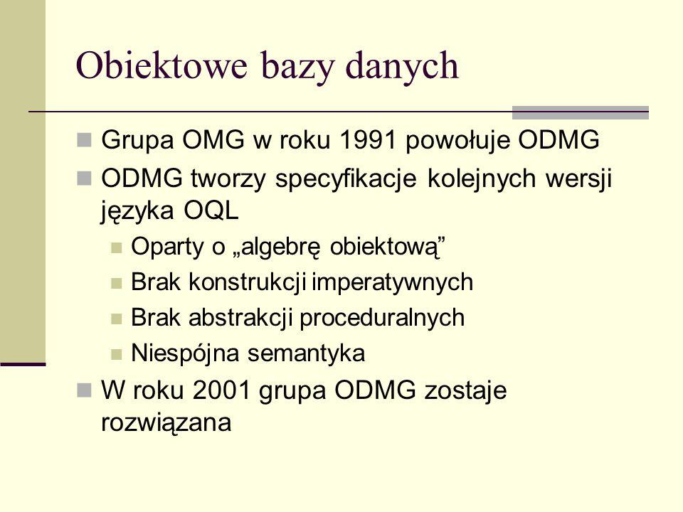 Obiektowe bazy danych Grupa OMG w roku 1991 powołuje ODMG ODMG tworzy specyfikacje kolejnych wersji języka OQL Oparty o algebrę obiektową Brak konstrukcji imperatywnych Brak abstrakcji proceduralnych Niespójna semantyka W roku 2001 grupa ODMG zostaje rozwiązana