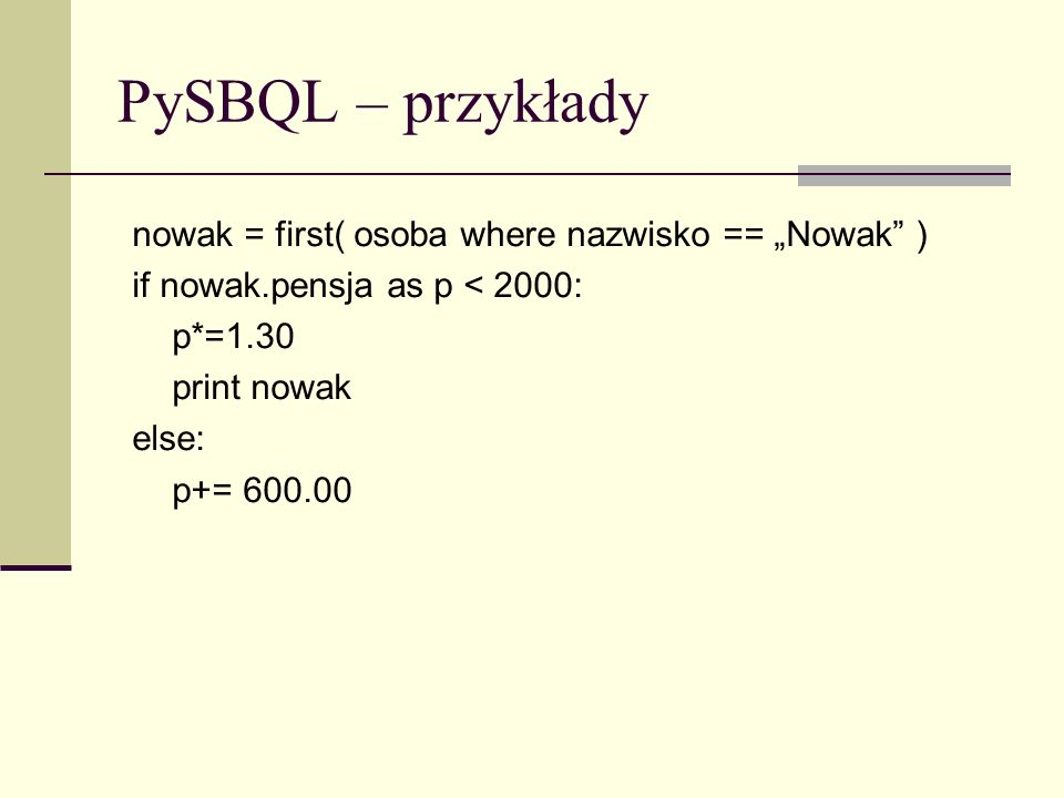 PySBQL – przykłady nowak = first( osoba where nazwisko == Nowak ) if nowak.pensja as p < 2000: p*=1.30 print nowak else: p+= 600.00