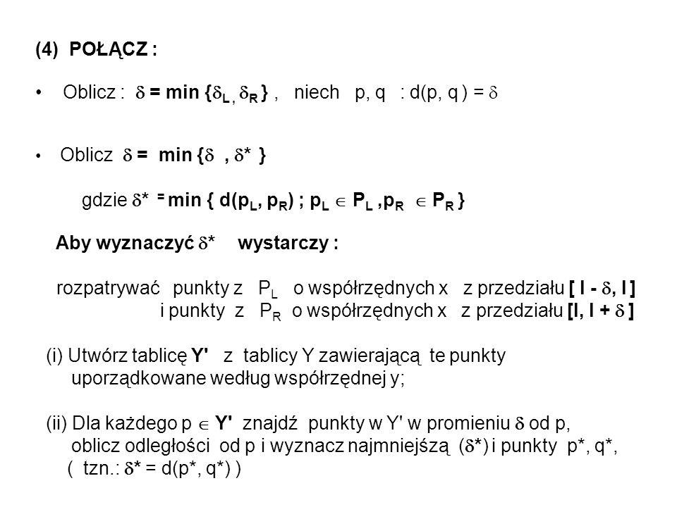 (4) POŁĄCZ : Oblicz : = min { L, R }, niech p, q : d(p, q ) = Oblicz = min {, * } gdzie * = min { d(p L, p R ) ; p L P L,p R P R } Aby wyznaczyć * wys