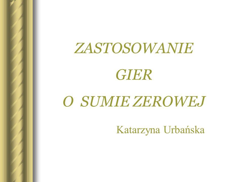 ZASTOSOWANIE GIER O SUMIE ZEROWEJ Katarzyna Urbańska