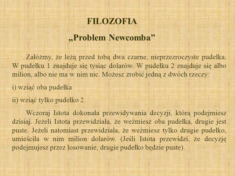 FILOZOFIA Problem Newcomba Załóżmy, że leżą przed tobą dwa czarne, nieprzezroczyste pudełka. W pudełku 1 znajduje się tysiąc dolarów. W pudełku 2 znaj