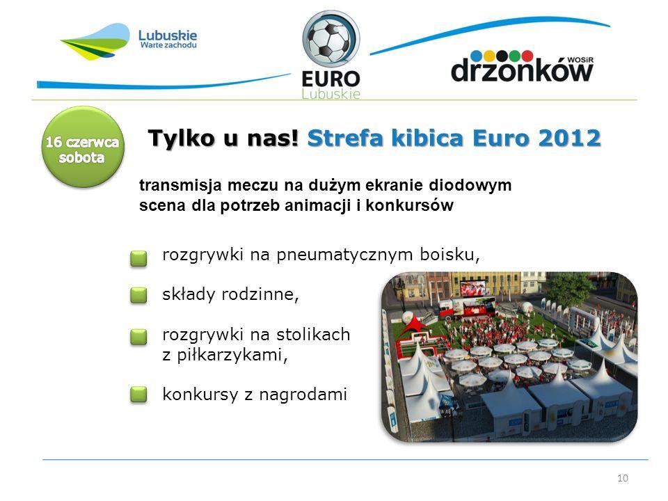 10 Tylko u nas! Strefa kibica Euro 2012 rozgrywki na pneumatycznym boisku, składy rodzinne, rozgrywki na stolikach z piłkarzykami, konkursy z nagrodam