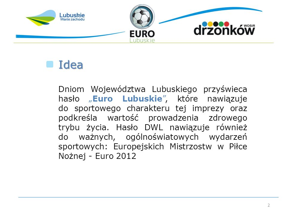 2 Dniom Województwa Lubuskiego przyświeca hasło Euro Lubuskie, które nawiązuje do sportowego charakteru tej imprezy oraz podkreśla wartość prowadzenia zdrowego trybu życia.