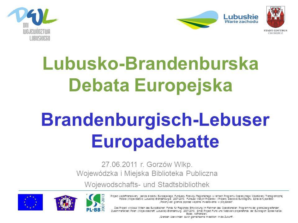Lubusko-Brandenburska Debata Europejska 27.06.2011 r. Gorzów Wlkp. Wojewódzka i Miejska Biblioteka Publiczna Wojewodschafts- und Stadtsbibliothek Proj