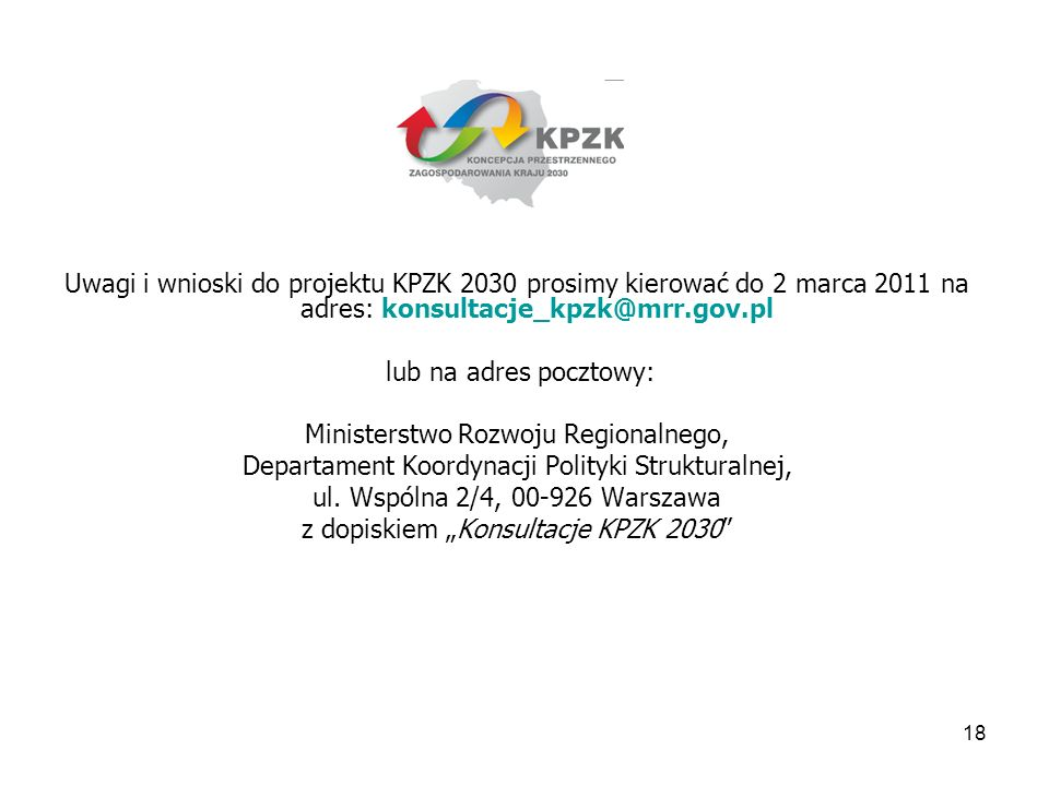 18 Uwagi i wnioski do projektu KPZK 2030 prosimy kierować do 2 marca 2011 na adres: konsultacje_kpzk@mrr.gov.pl lub na adres pocztowy: Ministerstwo Ro