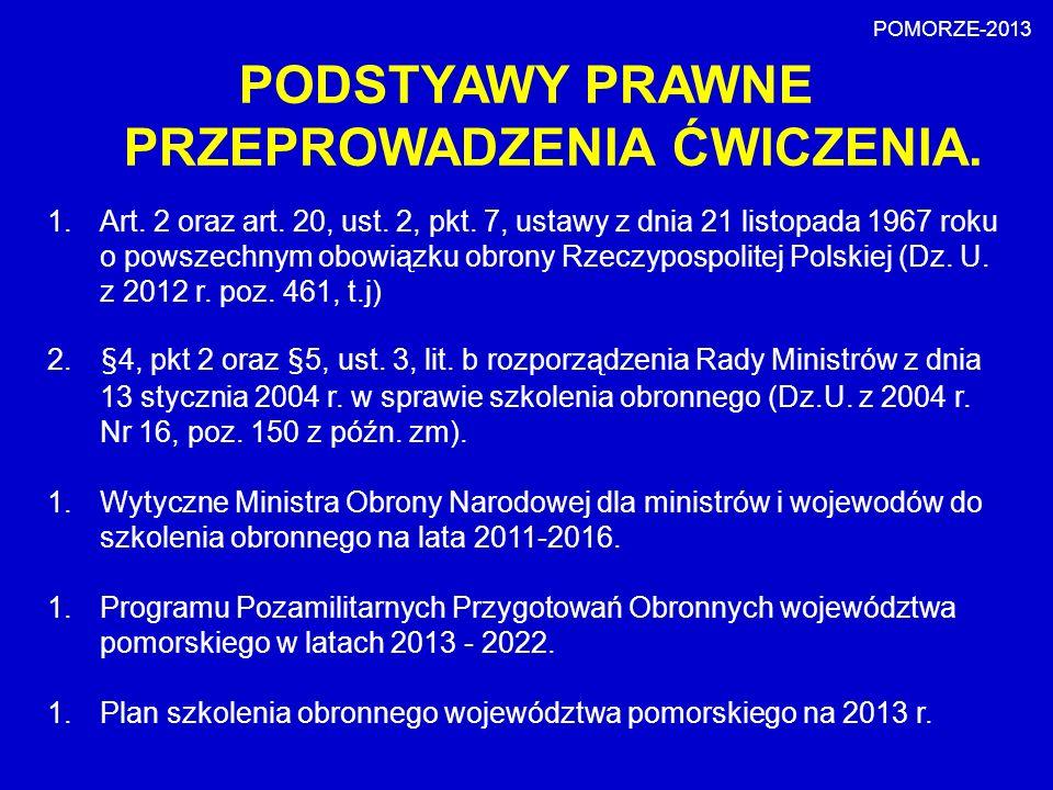 PODSTYAWY PRAWNE PRZEPROWADZENIA ĆWICZENIA. POMORZE-2013 1.Art. 2 oraz art. 20, ust. 2, pkt. 7, ustawy z dnia 21 listopada 1967 roku o powszechnym obo