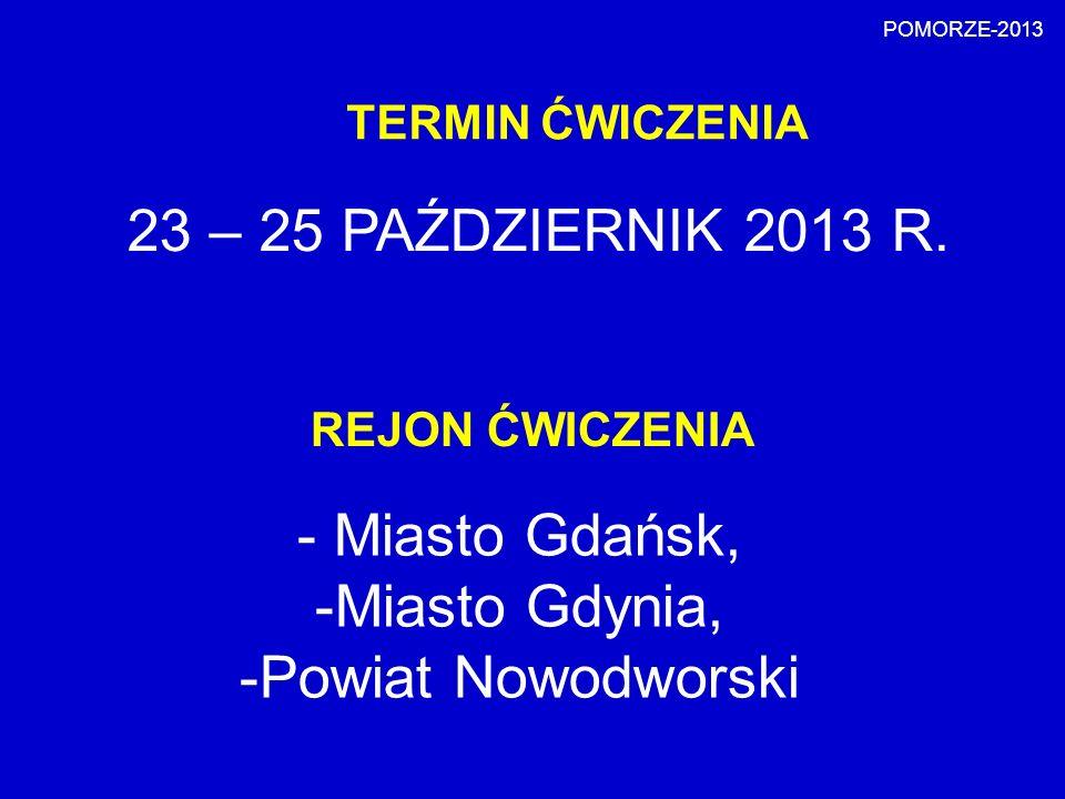 TERMIN ĆWICZENIA 23 – 25 PAŹDZIERNIK 2013 R. POMORZE-2013 REJON ĆWICZENIA - Miasto Gdańsk, -Miasto Gdynia, -Powiat Nowodworski