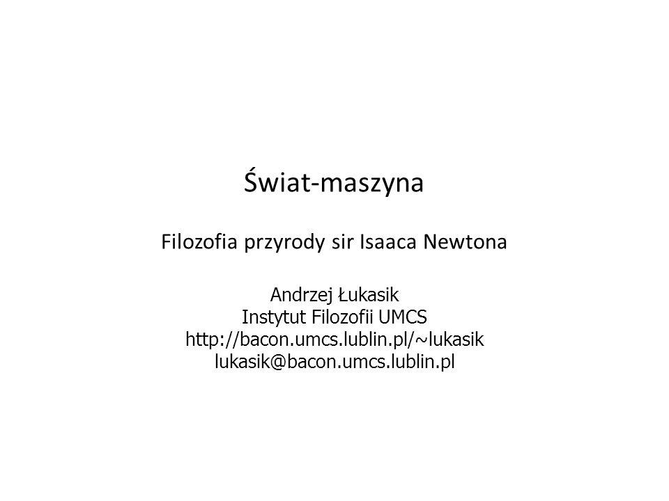 Świat-maszyna Filozofia przyrody sir Isaaca Newtona Andrzej Łukasik Instytut Filozofii UMCS http://bacon.umcs.lublin.pl/~lukasik lukasik@bacon.umcs.lu