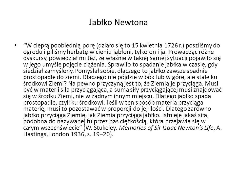 Jabłko Newtona W ciepłą poobiednią porę (działo się to 15 kwietnia 1726 r.) poszliśmy do ogrodu i piliśmy herbatę w cieniu jabłoni, tylko on i ja. Pro