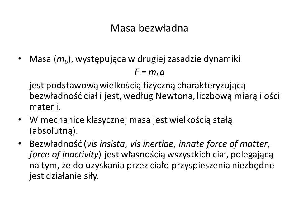 Masa bezwładna Masa (m b ), występująca w drugiej zasadzie dynamiki F = m b a jest podstawową wielkością fizyczną charakteryzującą bezwładność ciał i