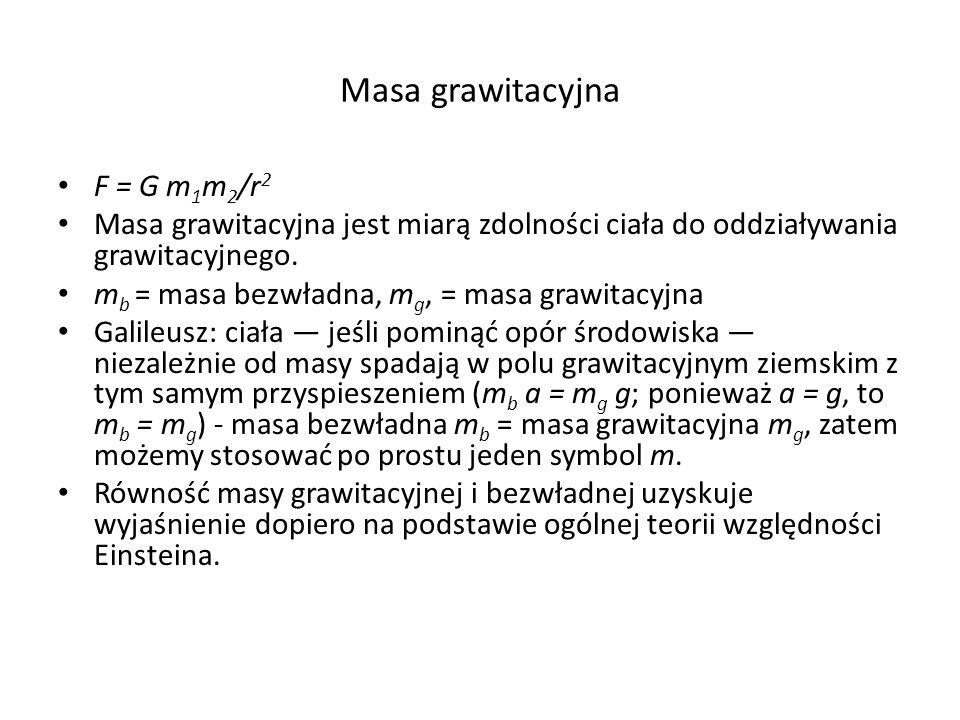 Masa grawitacyjna F = G m 1 m 2 /r 2 Masa grawitacyjna jest miarą zdolności ciała do oddziaływania grawitacyjnego. m b = masa bezwładna, m g, = masa g
