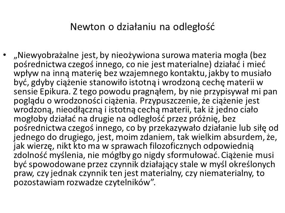 Newton o działaniu na odległość Niewyobrażalne jest, by nieożywiona surowa materia mogła (bez pośrednictwa czegoś innego, co nie jest materialne) dzia