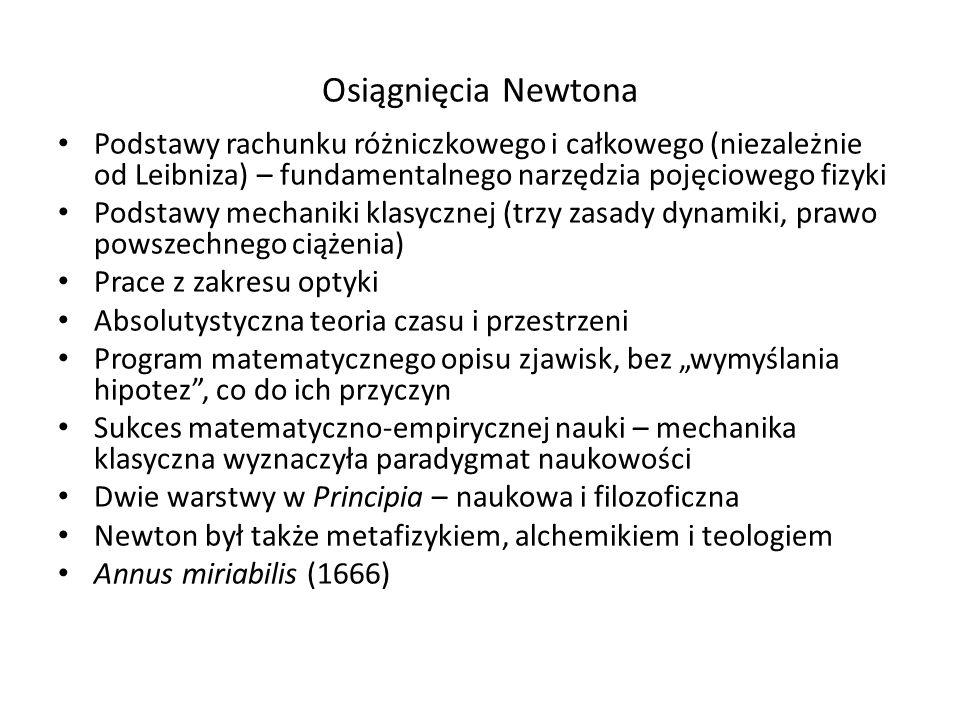 Osiągnięcia Newtona Podstawy rachunku różniczkowego i całkowego (niezależnie od Leibniza) – fundamentalnego narzędzia pojęciowego fizyki Podstawy mech