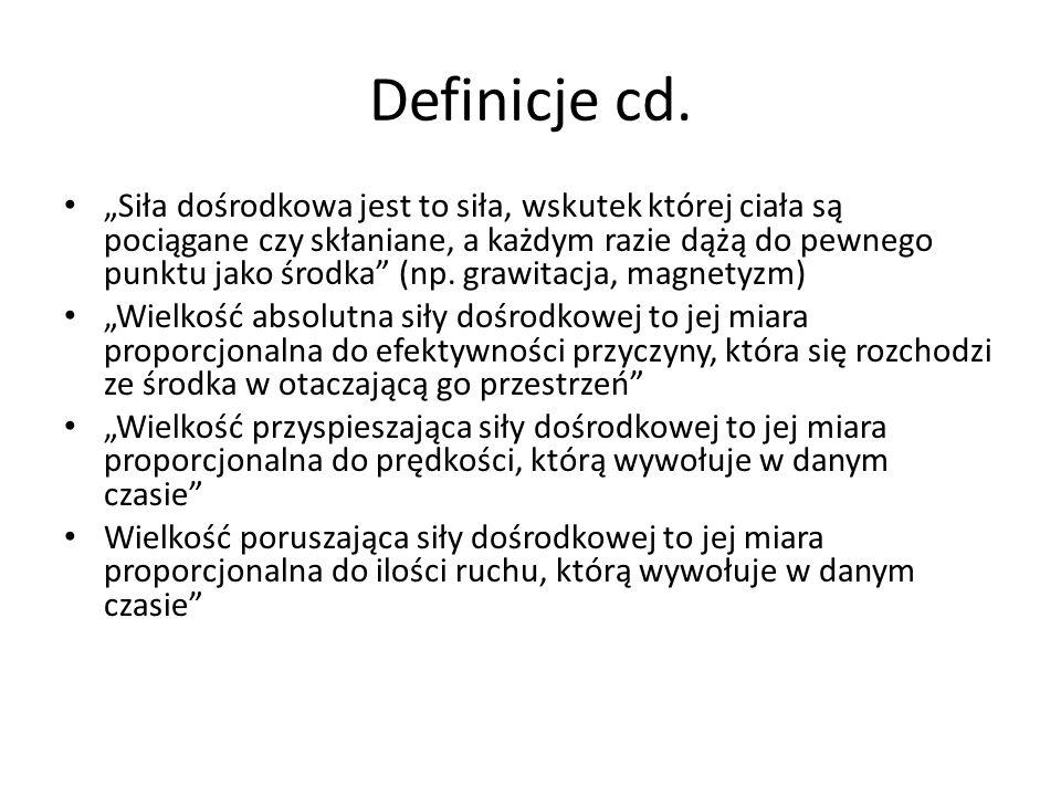 Definicje cd. Siła dośrodkowa jest to siła, wskutek której ciała są pociągane czy skłaniane, a każdym razie dążą do pewnego punktu jako środka (np. gr