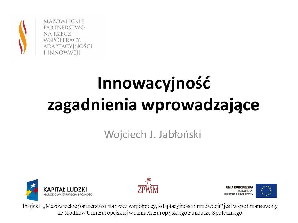 Innowacyjność zagadnienia wprowadzające Wojciech J. Jabłoński Projekt Mazowieckie partnerstwo na rzecz współpracy, adaptacyjności i innowacji jest wsp