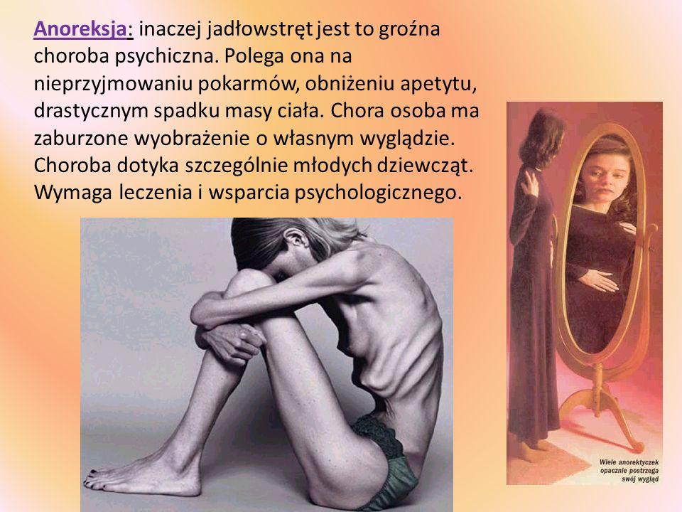 Anoreksja: inaczej jadłowstręt jest to groźna choroba psychiczna. Polega ona na nieprzyjmowaniu pokarmów, obniżeniu apetytu, drastycznym spadku masy c