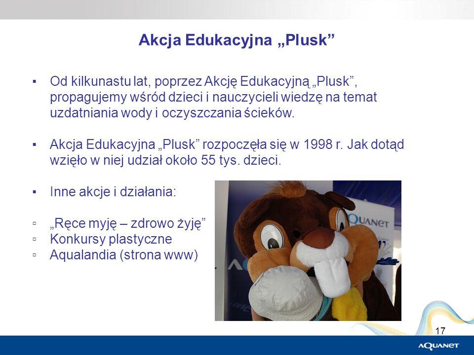 17 Od kilkunastu lat, poprzez Akcję Edukacyjną Plusk, propagujemy wśród dzieci i nauczycieli wiedzę na temat uzdatniania wody i oczyszczania ścieków.