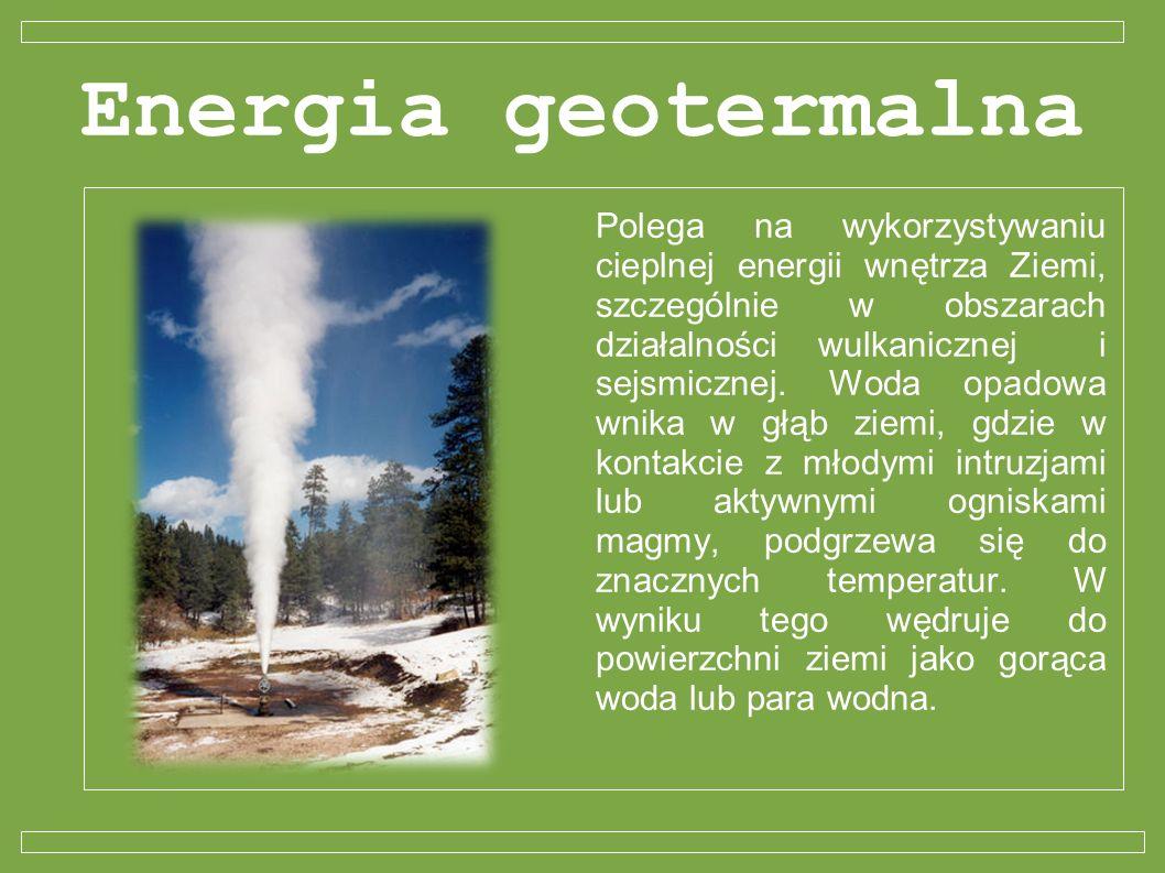 Energia geotermalna Polega na wykorzystywaniu cieplnej energii wnętrza Ziemi, szczególnie w obszarach działalności wulkanicznej i sejsmicznej. Woda op