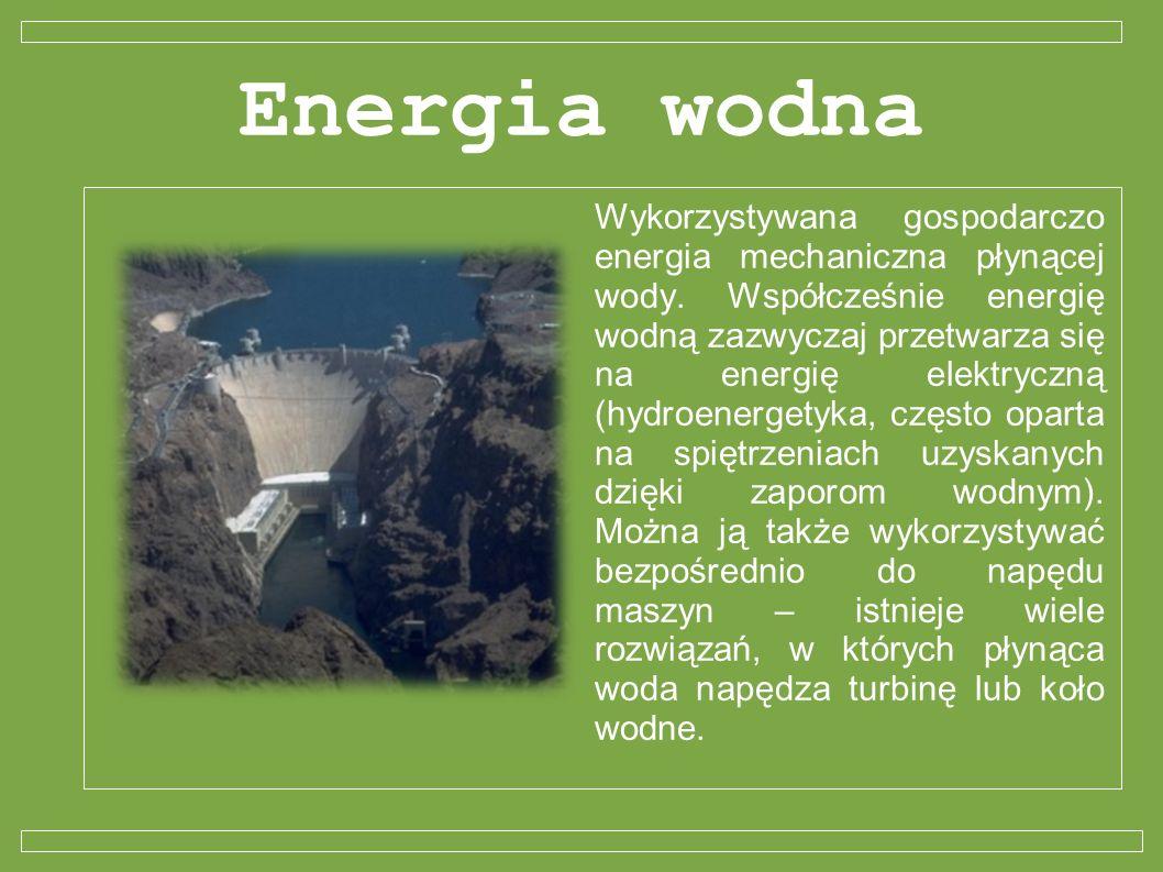 Energia wodna Wykorzystywana gospodarczo energia mechaniczna płynącej wody. Współcześnie energię wodną zazwyczaj przetwarza się na energię elektryczną