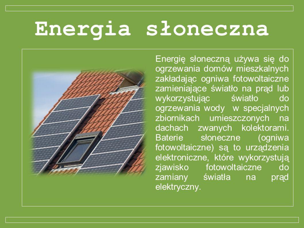Energia słoneczna Energię słoneczną używa się do ogrzewania domów mieszkalnych zakładając ogniwa fotowoltaiczne zamieniające światło na prąd lub wykor