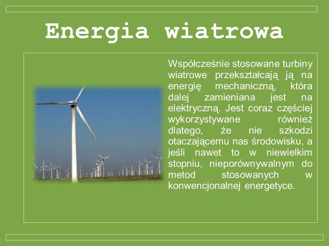 Energia wiatrowa Współcześnie stosowane turbiny wiatrowe przekształcają ją na energię mechaniczną, która dalej zamieniana jest na elektryczną. Jest co