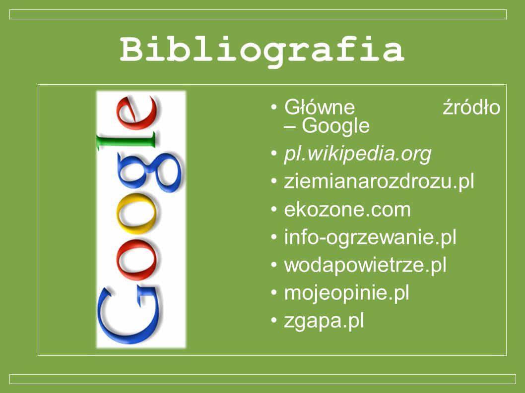 Bibliografia Główne źródło – Google pl.wikipedia.org ziemianarozdrozu.pl ekozone.com info-ogrzewanie.pl wodapowietrze.pl mojeopinie.pl zgapa.pl