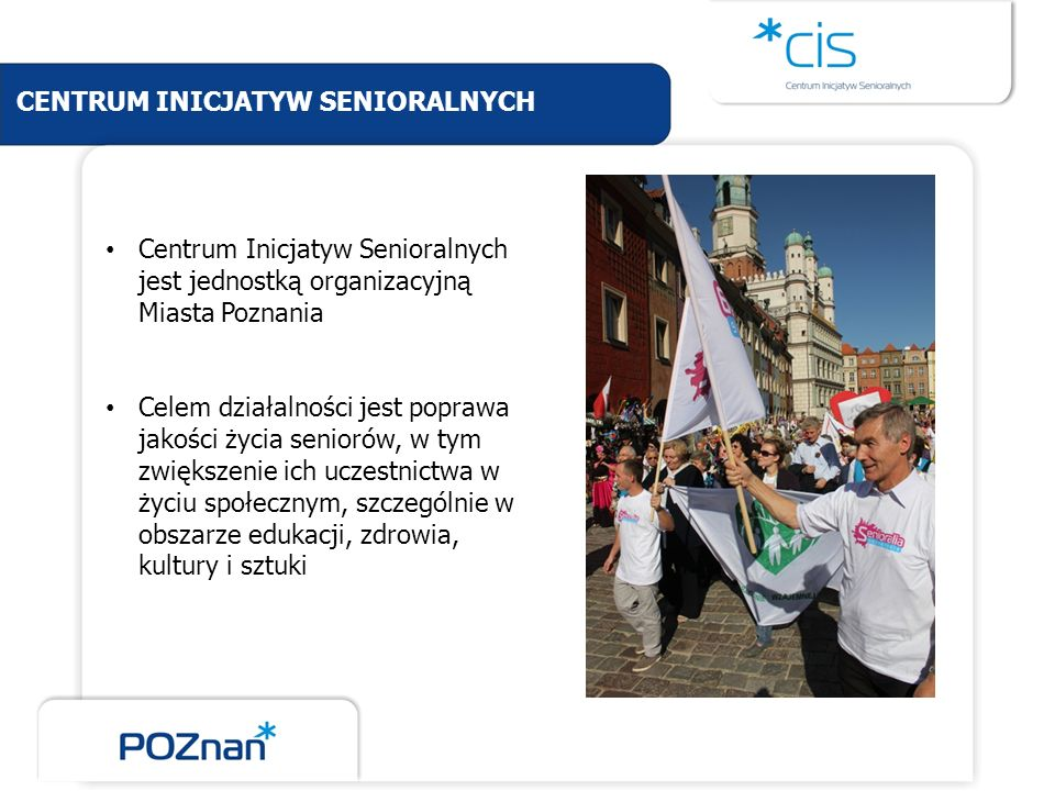 CENTRUM INICJATYW SENIORALNYCH Centrum Inicjatyw Senioralnych jest jednostką organizacyjną Miasta Poznania Celem działalności jest poprawa jakości życ
