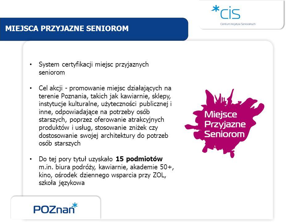 MIEJSCA PRZYJAZNE SENIOROM System certyfikacji miejsc przyjaznych seniorom Cel akcji - promowanie miejsc działających na terenie Poznania, takich jak