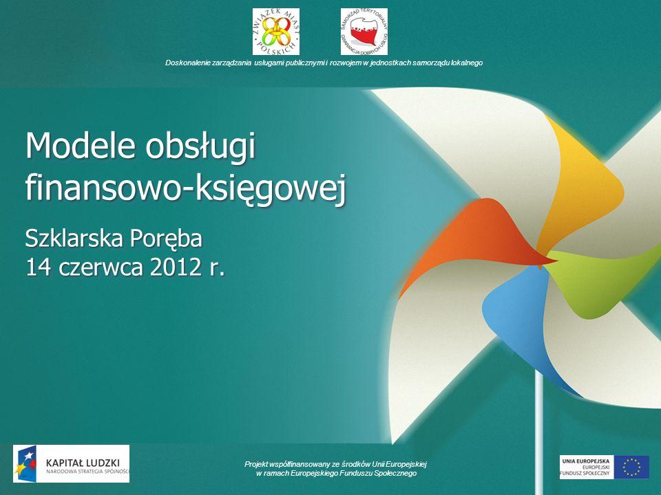 Doskonalenie zarządzania usługami publicznymi i rozwojem w jednostkach samorządu lokalnego Projekt współfinansowany ze środków Unii Europejskiej w ramach Europejskiego Funduszu Społecznego Modele obsługi finansowo-księgowej Szklarska Poręba 14 czerwca 2012 r.